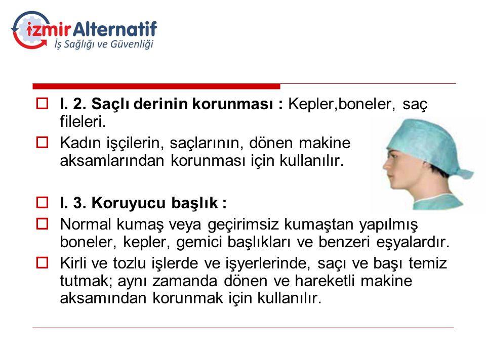  I. 2. Saçlı derinin korunması : Kepler,boneler, saç fileleri.  Kadın işçilerin, saçlarının, dönen makine aksamlarından korunması için kullanılır. 