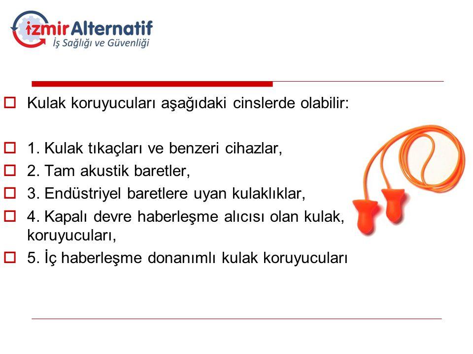  Kulak koruyucuları aşağıdaki cinslerde olabilir:  1. Kulak tıkaçları ve benzeri cihazlar,  2. Tam akustik baretler,  3. Endüstriyel baretlere uya