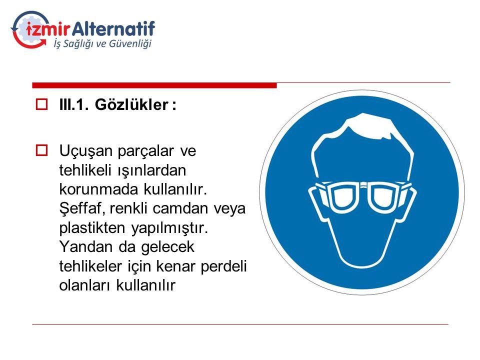  III.1. Gözlükler :  Uçuşan parçalar ve tehlikeli ışınlardan korunmada kullanılır. Şeffaf, renkli camdan veya plastikten yapılmıştır. Yandan da gele