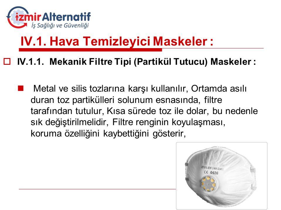 IV.1. Hava Temizleyici Maskeler :  IV.1.1. Mekanik Filtre Tipi (Partikül Tutucu) Maskeler :  Metal ve silis tozlarına karşı kullanılır, Ortamda asıl