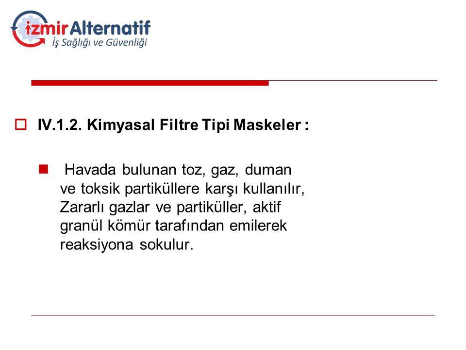 IV.1.2. Kimyasal Filtre Tipi Maskeler :  Havada bulunan toz, gaz, duman ve toksik partiküllere karşı kullanılır, Zararlı gazlar ve partiküller, akt