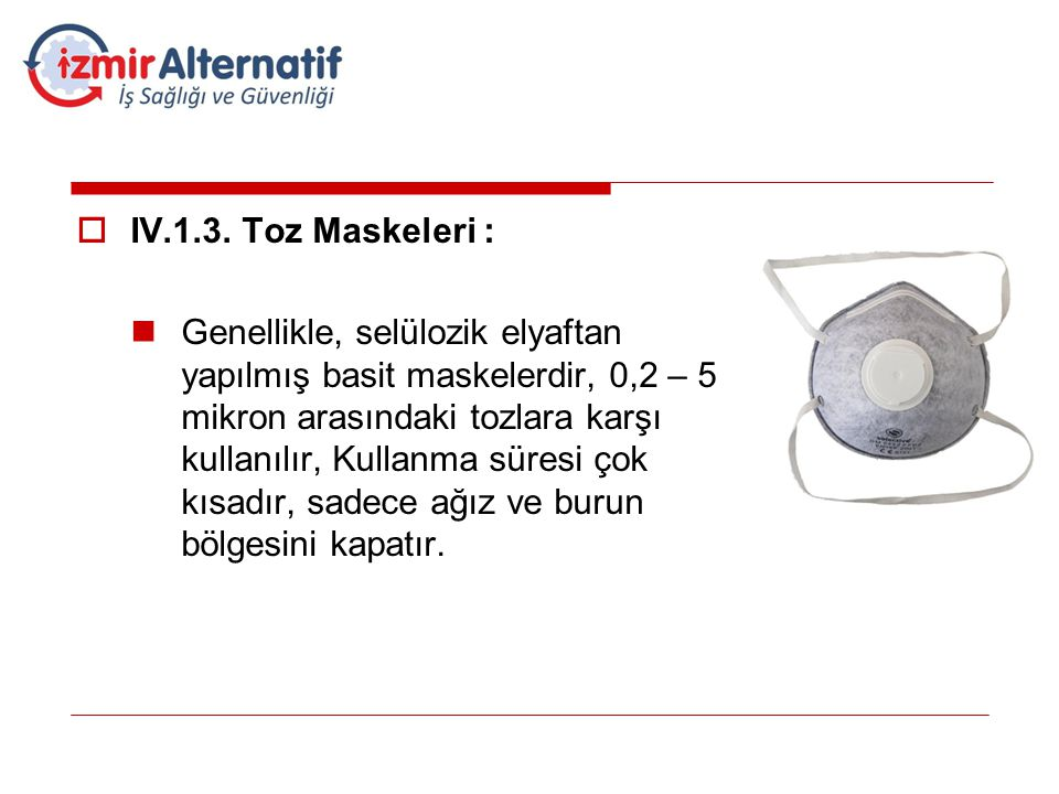  IV.1.3. Toz Maskeleri :  Genellikle, selülozik elyaftan yapılmış basit maskelerdir, 0,2 – 5 mikron arasındaki tozlara karşı kullanılır, Kullanma sü