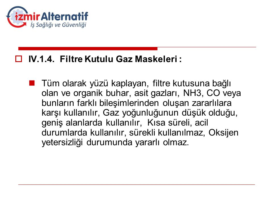  IV.1.4. Filtre Kutulu Gaz Maskeleri :  Tüm olarak yüzü kaplayan, filtre kutusuna bağlı olan ve organik buhar, asit gazları, NH3, CO veya bunların f