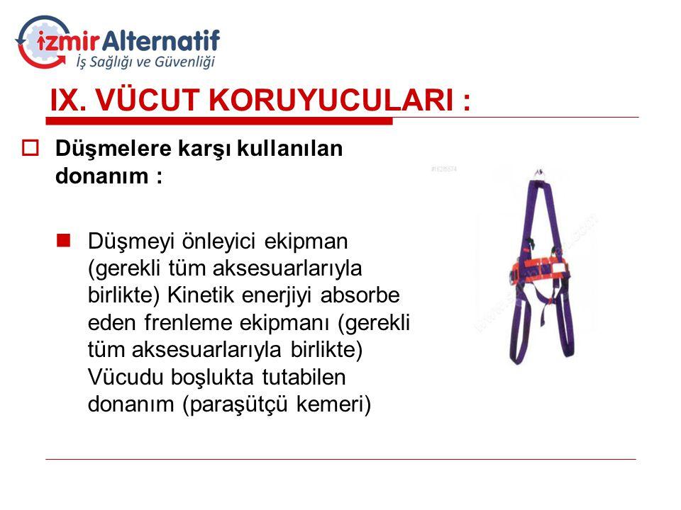 IX. VÜCUT KORUYUCULARI :  Düşmelere karşı kullanılan donanım :  Düşmeyi önleyici ekipman (gerekli tüm aksesuarlarıyla birlikte) Kinetik enerjiyi abs