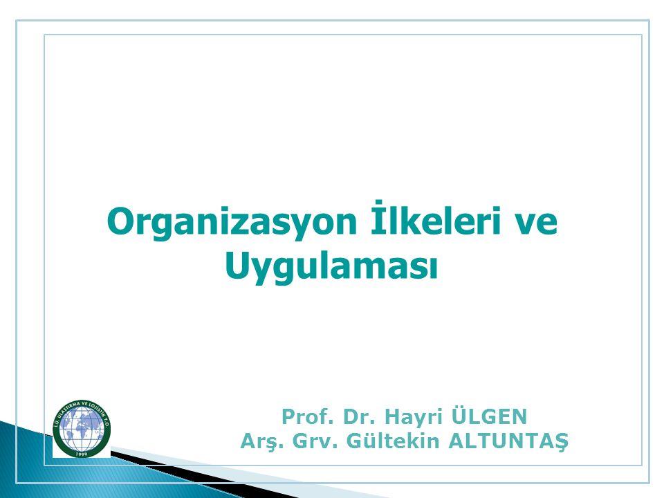 Organizasyon İlkeleri ve Uygulaması Prof. Dr. Hayri ÜLGEN Arş. Grv. Gültekin ALTUNTAŞ