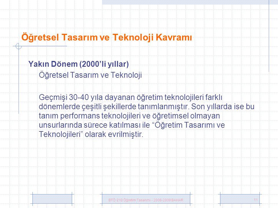BTÖ 212 Öğretim Tasarımı - 2008-2009 BAHAR 11 Öğretsel Tasarım ve Teknoloji Kavramı Yakın Dönem (2000'li yıllar) Öğretsel Tasarım ve Teknoloji Geçmişi 30-40 yıla dayanan öğretim teknolojileri farklı dönemlerde çeşitli şekillerde tanımlanmıştır.