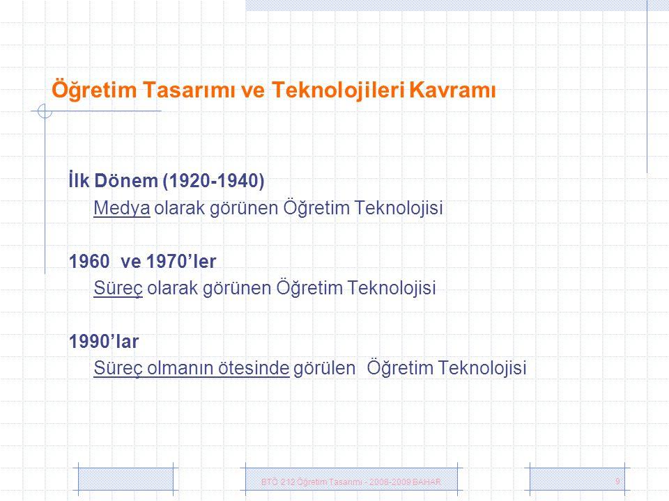 BTÖ 212 Öğretim Tasarımı - 2008-2009 BAHAR 9 Öğretim Tasarımı ve Teknolojileri Kavramı İlk Dönem (1920-1940) Medya olarak görünen Öğretim Teknolojisi 1960 ve 1970'ler Süreç olarak görünen Öğretim Teknolojisi 1990'lar Süreç olmanın ötesinde görülen Öğretim Teknolojisi