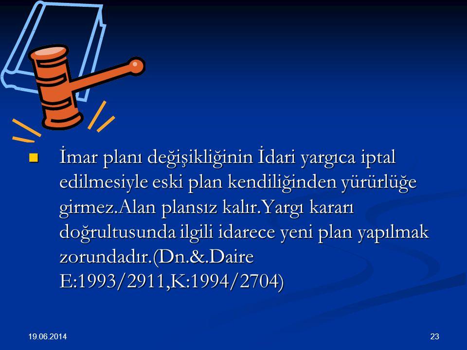 23  İmar planı değişikliğinin İdari yargıca iptal edilmesiyle eski plan kendiliğinden yürürlüğe girmez.Alan plansız kalır.Yargı kararı doğrultusunda ilgili idarece yeni plan yapılmak zorundadır.(Dn.&.Daire E:1993/2911,K:1994/2704) 19.06.2014