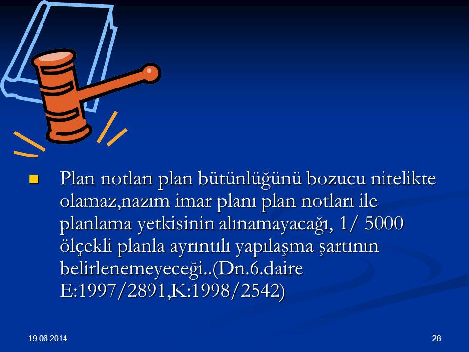 28  Plan notları plan bütünlüğünü bozucu nitelikte olamaz,nazım imar planı plan notları ile planlama yetkisinin alınamayacağı, 1/ 5000 ölçekli planla ayrıntılı yapılaşma şartının belirlenemeyeceği..(Dn.6.daire E:1997/2891,K:1998/2542) 19.06.2014
