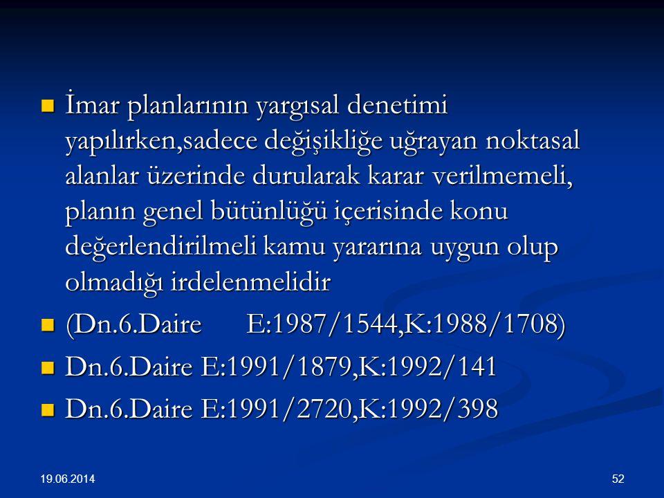 52  İmar planlarının yargısal denetimi yapılırken,sadece değişikliğe uğrayan noktasal alanlar üzerinde durularak karar verilmemeli, planın genel bütünlüğü içerisinde konu değerlendirilmeli kamu yararına uygun olup olmadığı irdelenmelidir  (Dn.6.Daire E:1987/1544,K:1988/1708)  Dn.6.Daire E:1991/1879,K:1992/141  Dn.6.Daire E:1991/2720,K:1992/398 19.06.2014