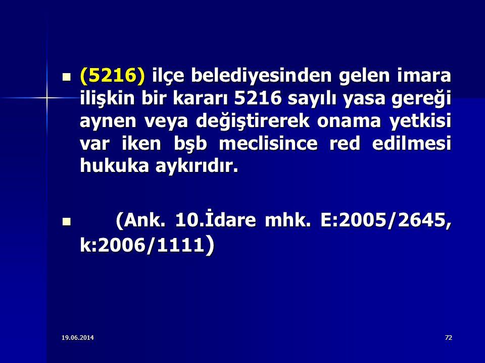  (5216) ilçe belediyesinden gelen imara ilişkin bir kararı 5216 sayılı yasa gereği aynen veya değiştirerek onama yetkisi var iken bşb meclisince red edilmesi hukuka aykırıdır.