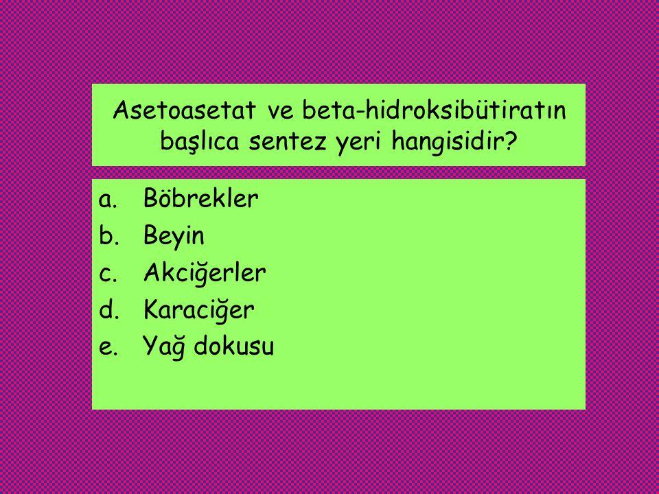 Asetoasetat ve beta-hidroksibütiratın başlıca sentez yeri hangisidir.