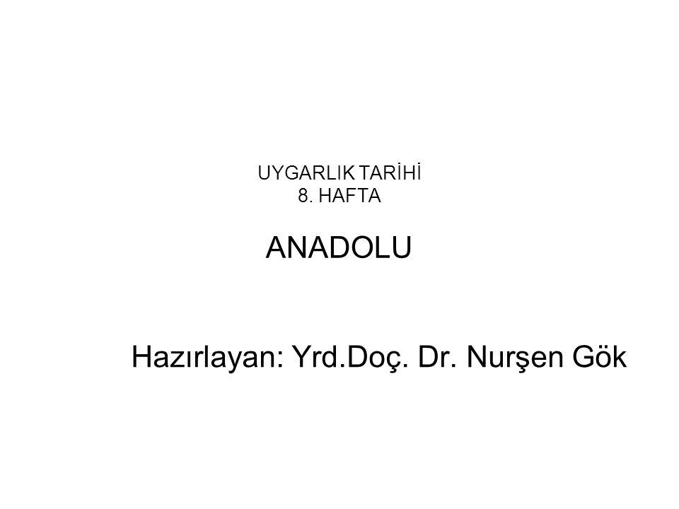 UYGARLIK TARİHİ 8. HAFTA ANADOLU Hazırlayan: Yrd.Doç. Dr. Nurşen Gök