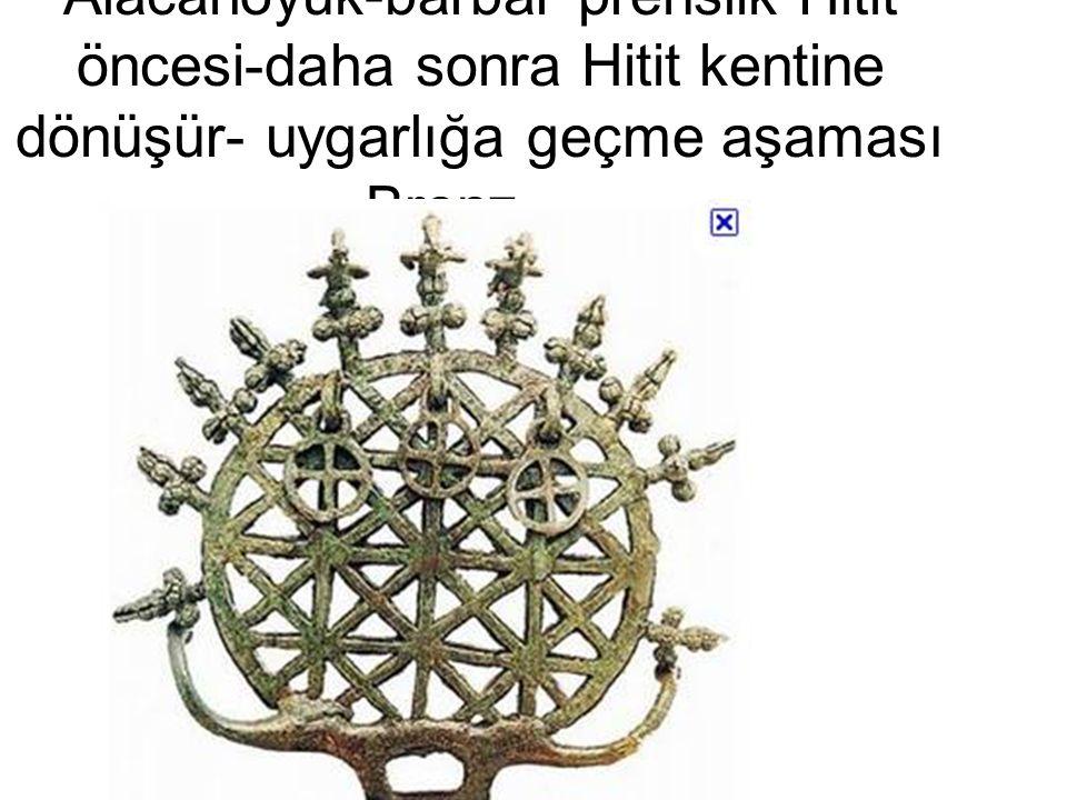Alacahöyük-barbar prenslik Hitit öncesi-daha sonra Hitit kentine dönüşür- uygarlığa geçme aşaması Bronz …