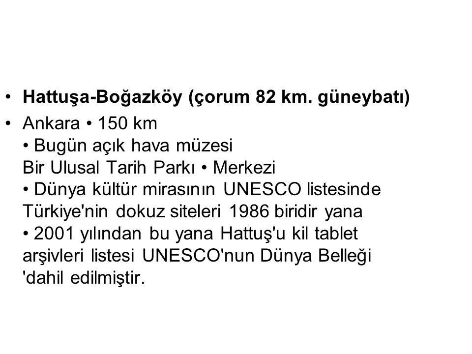 •Hattuşa-Boğazköy (çorum 82 km. güneybatı) •Ankara • 150 km • Bugün açık hava müzesi Bir Ulusal Tarih Parkı • Merkezi • Dünya kültür mirasının UNESCO
