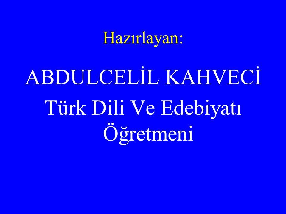 Hazırlayan: ABDULCELİL KAHVECİ Türk Dili Ve Edebiyatı Öğretmeni