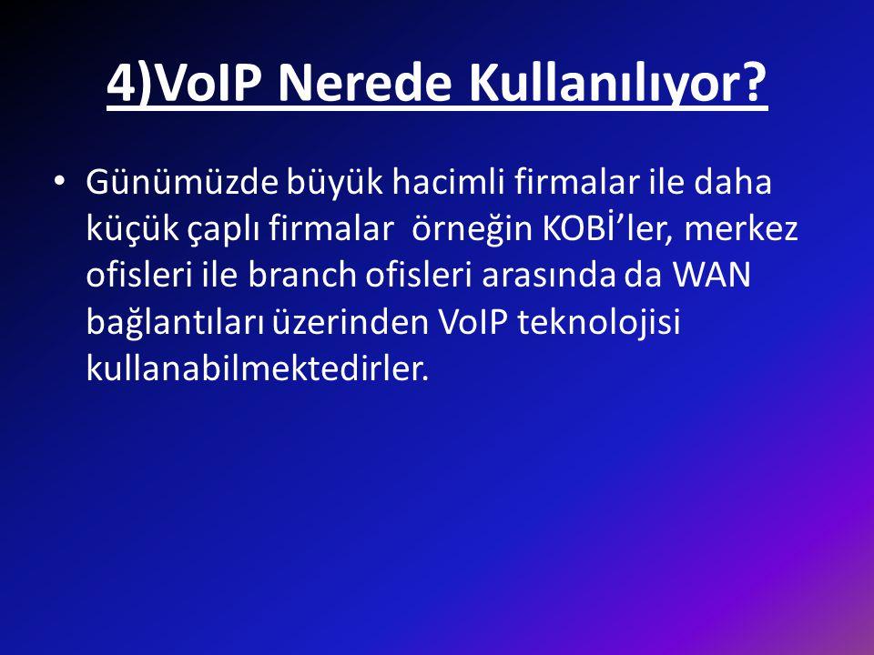 4)VoIP Nerede Kullanılıyor? • Günümüzde büyük hacimli firmalar ile daha küçük çaplı firmalar örneğin KOBİ'ler, merkez ofisleri ile branch ofisleri ara