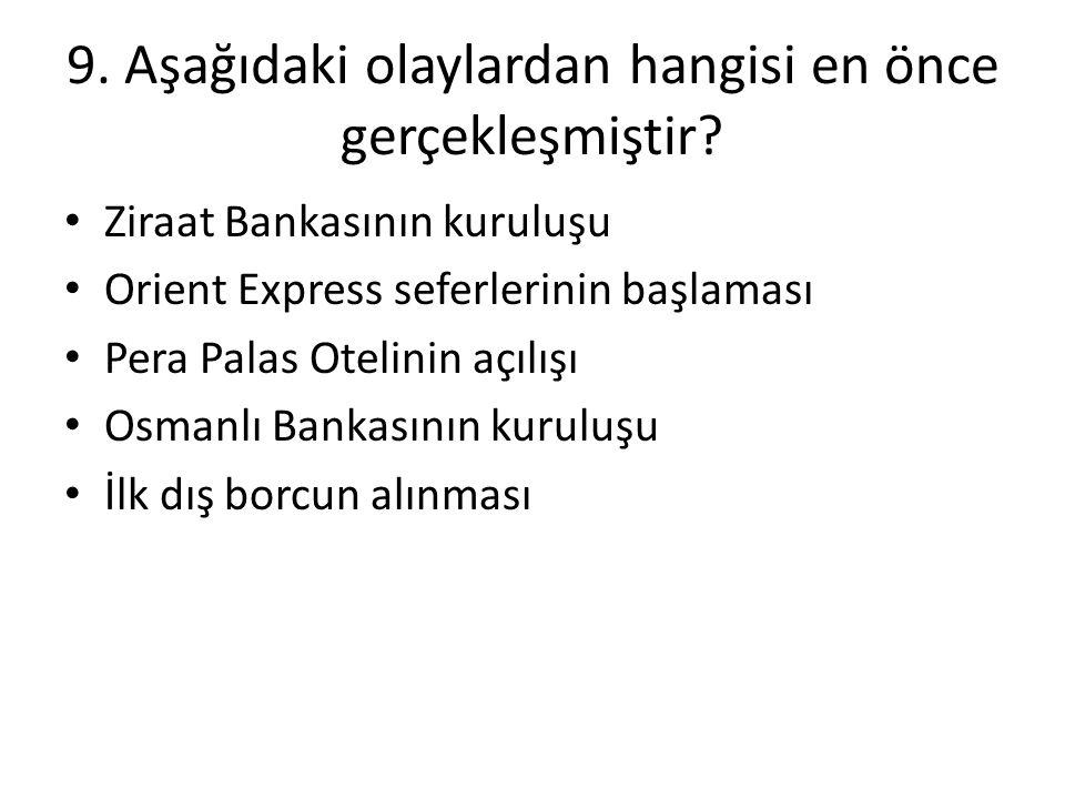 9. Aşağıdaki olaylardan hangisi en önce gerçekleşmiştir? • Ziraat Bankasının kuruluşu • Orient Express seferlerinin başlaması • Pera Palas Otelinin aç