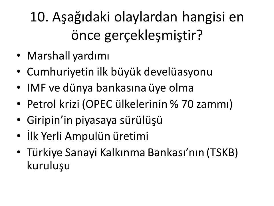 10. Aşağıdaki olaylardan hangisi en önce gerçekleşmiştir? • Marshall yardımı • Cumhuriyetin ilk büyük develüasyonu • IMF ve dünya bankasına üye olma •