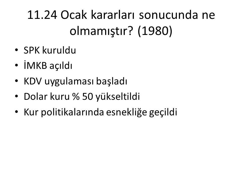 11.24 Ocak kararları sonucunda ne olmamıştır? (1980) • SPK kuruldu • İMKB açıldı • KDV uygulaması başladı • Dolar kuru % 50 yükseltildi • Kur politika