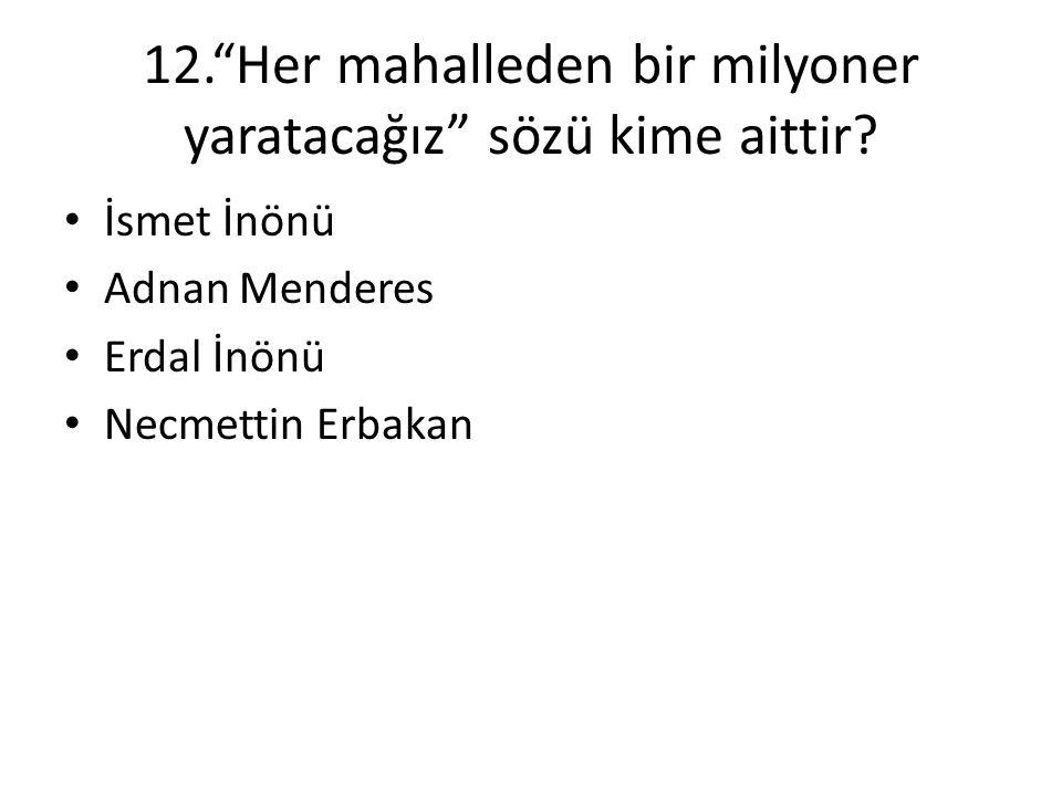"""12.""""Her mahalleden bir milyoner yaratacağız"""" sözü kime aittir? • İsmet İnönü • Adnan Menderes • Erdal İnönü • Necmettin Erbakan"""
