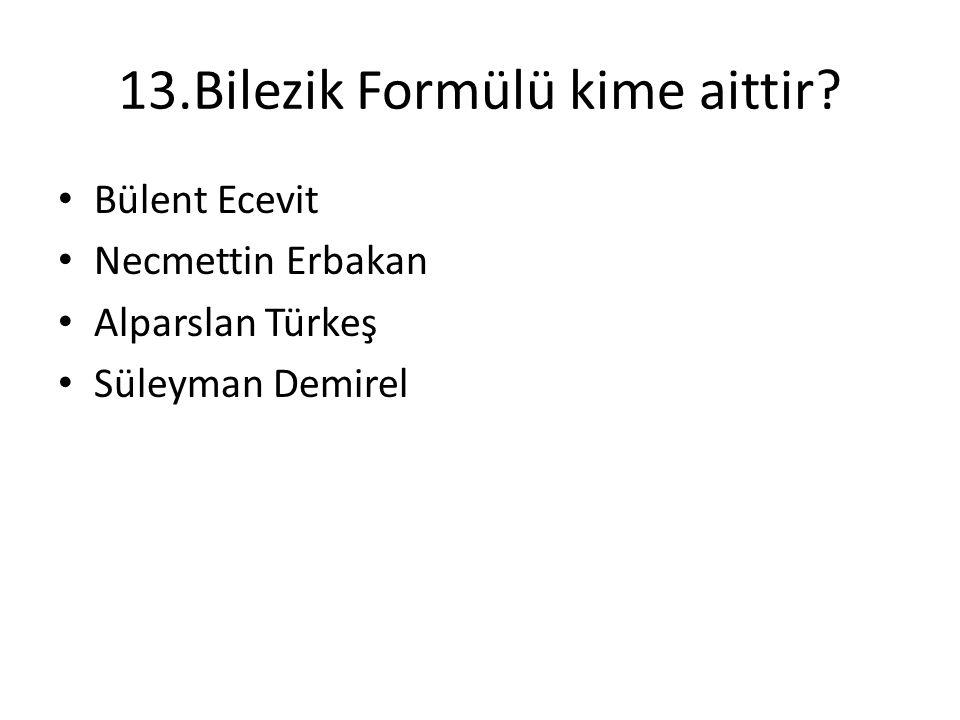 13.Bilezik Formülü kime aittir? • Bülent Ecevit • Necmettin Erbakan • Alparslan Türkeş • Süleyman Demirel