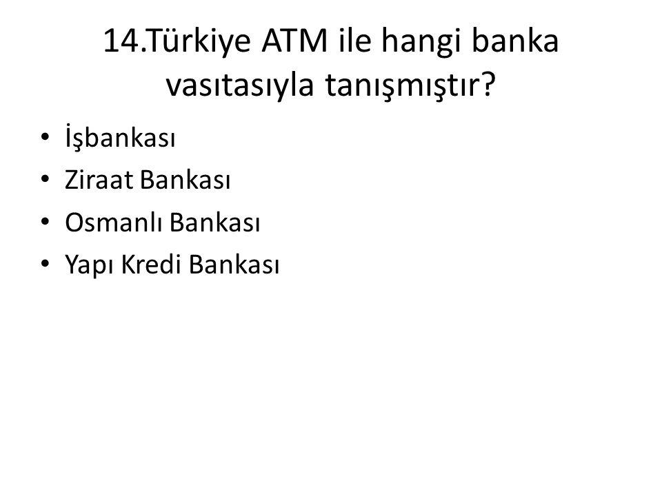 14.Türkiye ATM ile hangi banka vasıtasıyla tanışmıştır? • İşbankası • Ziraat Bankası • Osmanlı Bankası • Yapı Kredi Bankası