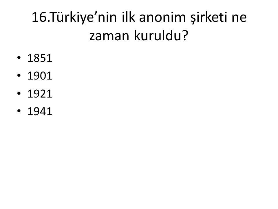 16.Türkiye'nin ilk anonim şirketi ne zaman kuruldu? • 1851 • 1901 • 1921 • 1941