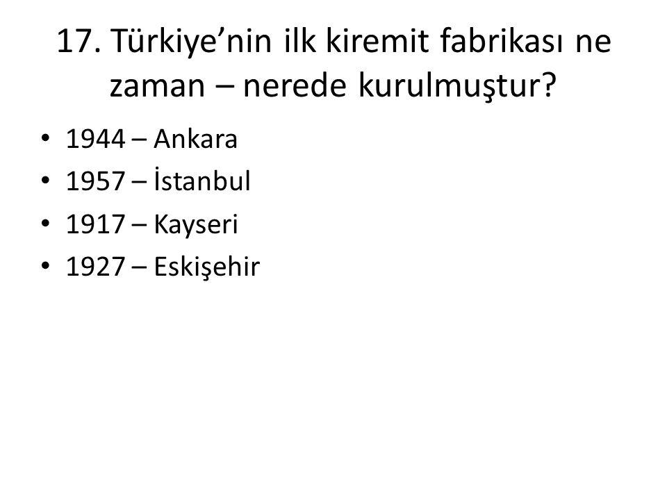 17. Türkiye'nin ilk kiremit fabrikası ne zaman – nerede kurulmuştur? • 1944 – Ankara • 1957 – İstanbul • 1917 – Kayseri • 1927 – Eskişehir