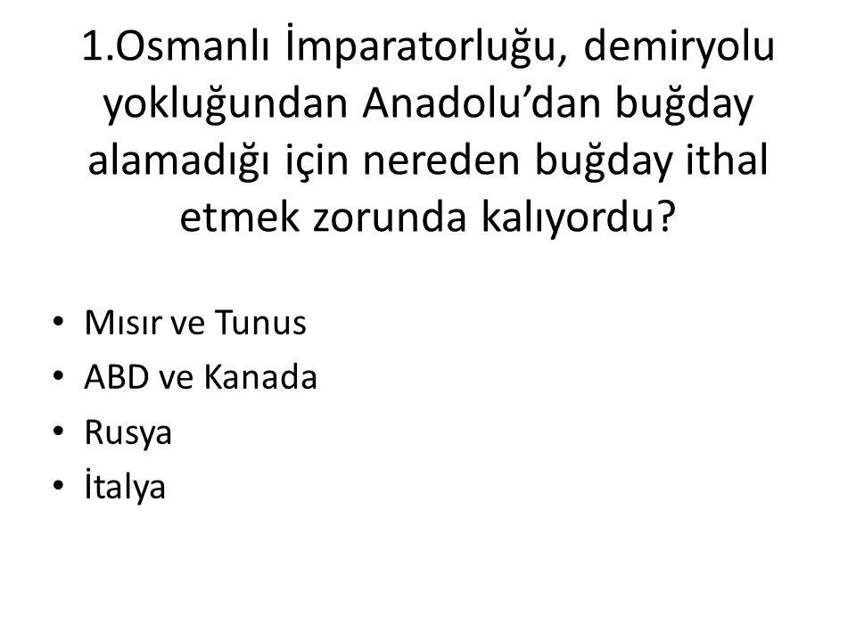 1.Osmanlı İmparatorluğu, demiryolu yokluğundan Anadolu'dan buğday alamadığı için nereden buğday ithal etmek zorunda kalıyordu? • Mısır ve Tunus • ABD