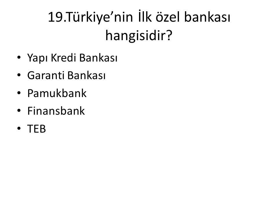 19.Türkiye'nin İlk özel bankası hangisidir? • Yapı Kredi Bankası • Garanti Bankası • Pamukbank • Finansbank • TEB