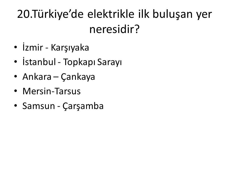 20.Türkiye'de elektrikle ilk buluşan yer neresidir? • İzmir - Karşıyaka • İstanbul - Topkapı Sarayı • Ankara – Çankaya • Mersin-Tarsus • Samsun - Çarş