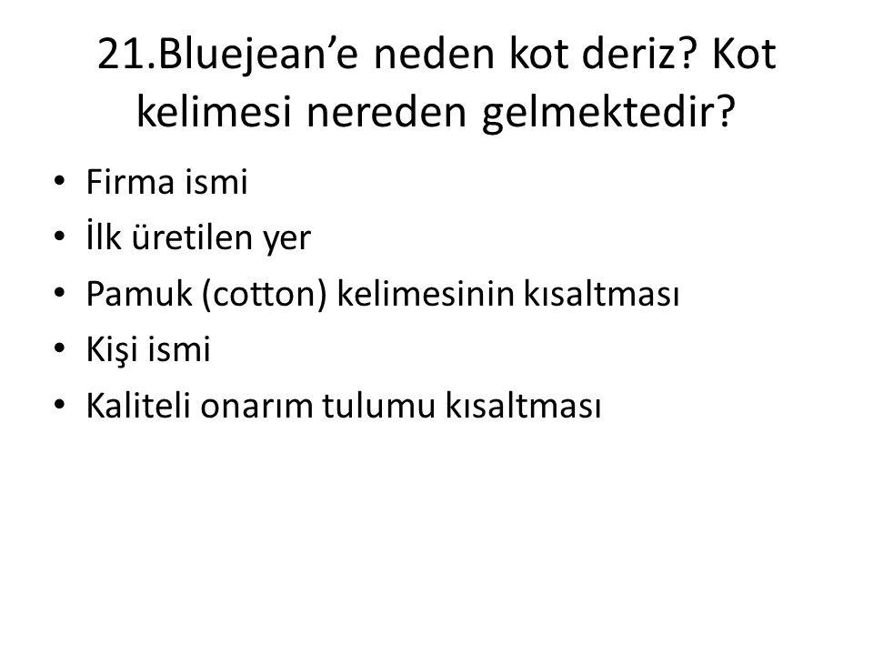 21.Bluejean'e neden kot deriz? Kot kelimesi nereden gelmektedir? • Firma ismi • İlk üretilen yer • Pamuk (cotton) kelimesinin kısaltması • Kişi ismi •