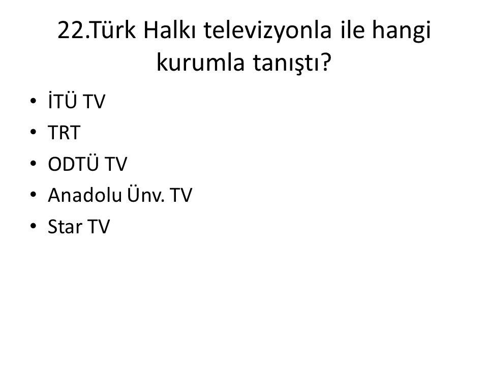 22.Türk Halkı televizyonla ile hangi kurumla tanıştı? • İTÜ TV • TRT • ODTÜ TV • Anadolu Ünv. TV • Star TV