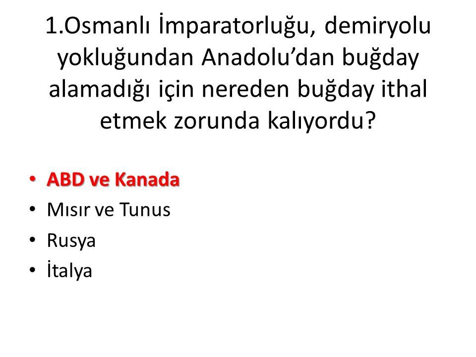 1.Osmanlı İmparatorluğu, demiryolu yokluğundan Anadolu'dan buğday alamadığı için nereden buğday ithal etmek zorunda kalıyordu? • ABD ve Kanada • Mısır