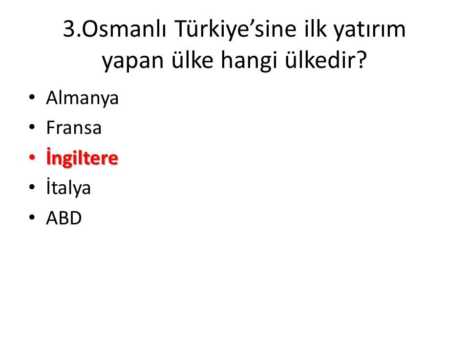 3.Osmanlı Türkiye'sine ilk yatırım yapan ülke hangi ülkedir? • Almanya • Fransa • İngiltere • İtalya • ABD