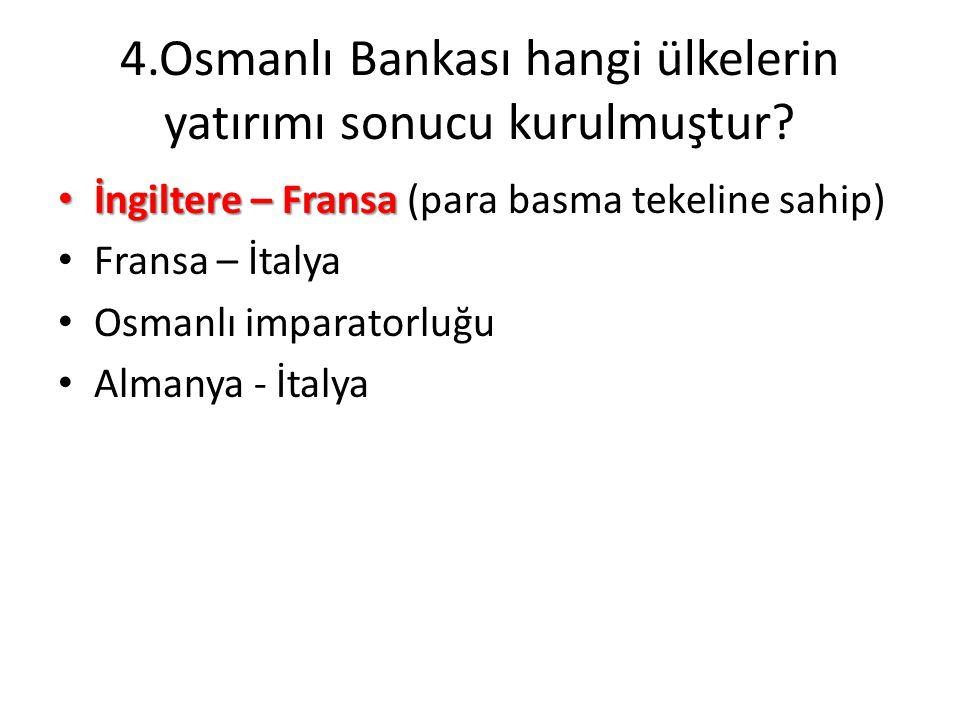 4.Osmanlı Bankası hangi ülkelerin yatırımı sonucu kurulmuştur? • İngiltere – Fransa • İngiltere – Fransa (para basma tekeline sahip) • Fransa – İtalya