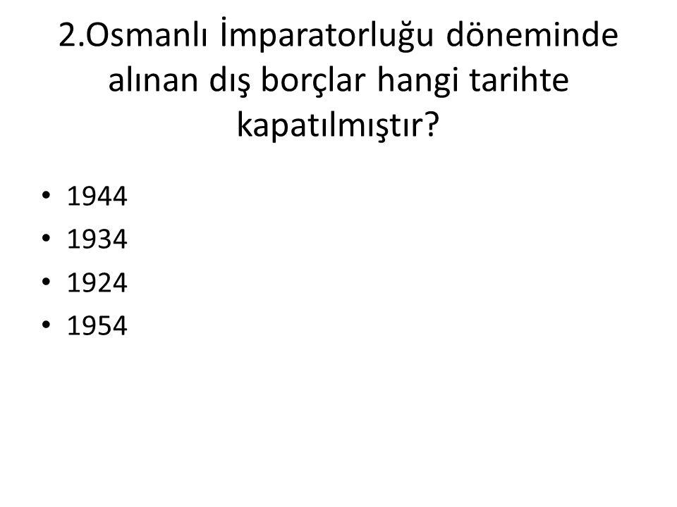 2.Osmanlı İmparatorluğu döneminde alınan dış borçlar hangi tarihte kapatılmıştır? • 1944 • 1934 • 1924 • 1954