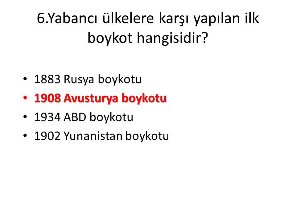 6.Yabancı ülkelere karşı yapılan ilk boykot hangisidir? • 1883 Rusya boykotu • 1908 Avusturya boykotu • 1934 ABD boykotu • 1902 Yunanistan boykotu