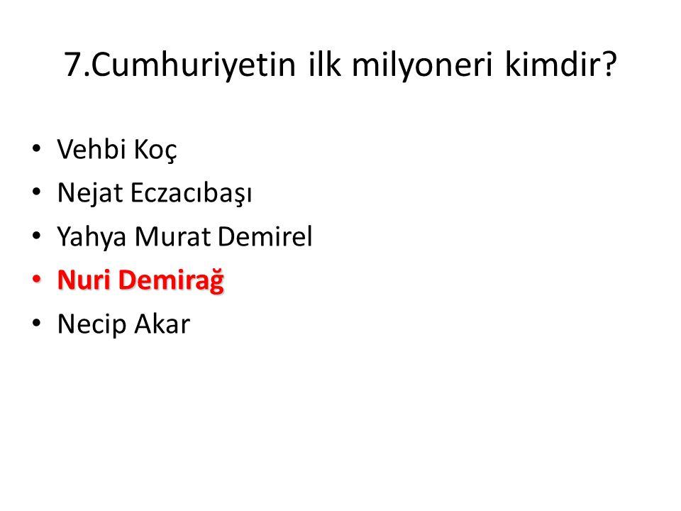 7.Cumhuriyetin ilk milyoneri kimdir? • Vehbi Koç • Nejat Eczacıbaşı • Yahya Murat Demirel • Nuri Demirağ • Necip Akar