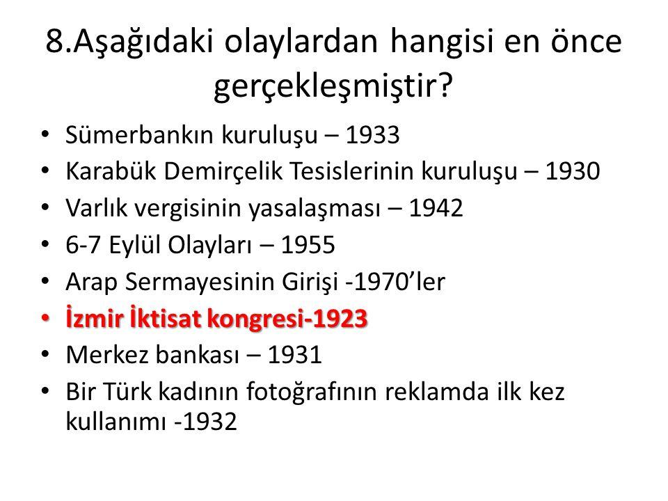 8.Aşağıdaki olaylardan hangisi en önce gerçekleşmiştir? • Sümerbankın kuruluşu – 1933 • Karabük Demirçelik Tesislerinin kuruluşu – 1930 • Varlık vergi