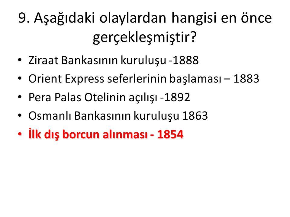 9. Aşağıdaki olaylardan hangisi en önce gerçekleşmiştir? • Ziraat Bankasının kuruluşu -1888 • Orient Express seferlerinin başlaması – 1883 • Pera Pala