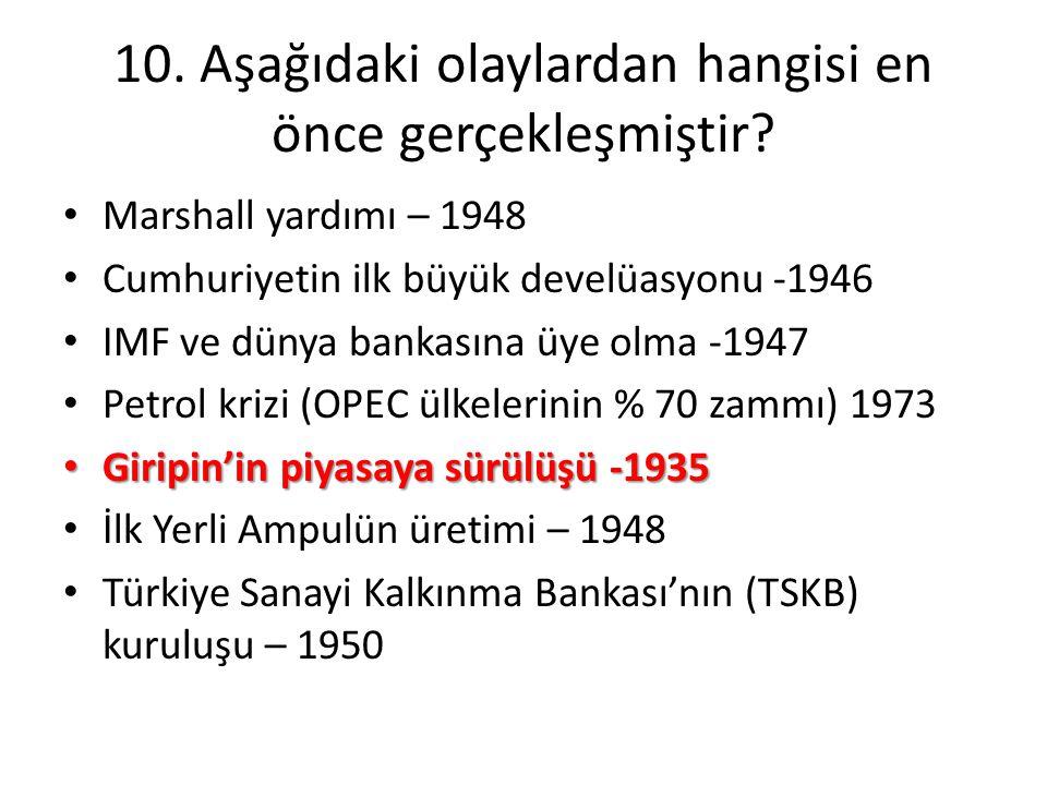 10. Aşağıdaki olaylardan hangisi en önce gerçekleşmiştir? • Marshall yardımı – 1948 • Cumhuriyetin ilk büyük develüasyonu -1946 • IMF ve dünya bankası