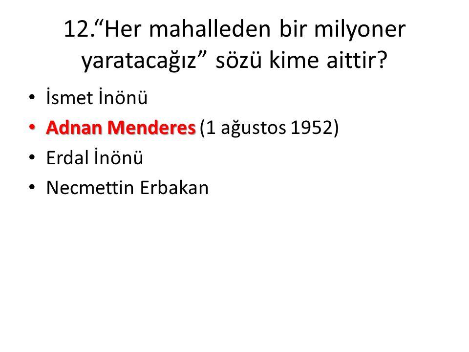 "12.""Her mahalleden bir milyoner yaratacağız"" sözü kime aittir? • İsmet İnönü • Adnan Menderes • Adnan Menderes (1 ağustos 1952) • Erdal İnönü • Necmet"