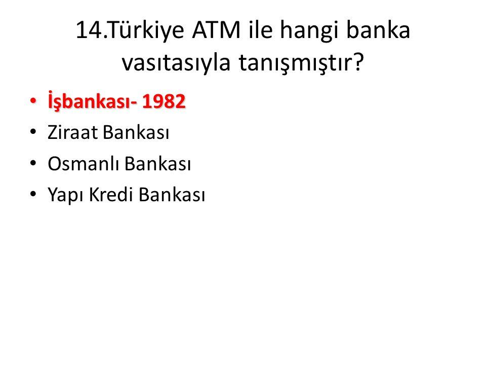 14.Türkiye ATM ile hangi banka vasıtasıyla tanışmıştır? • İşbankası- 1982 • Ziraat Bankası • Osmanlı Bankası • Yapı Kredi Bankası
