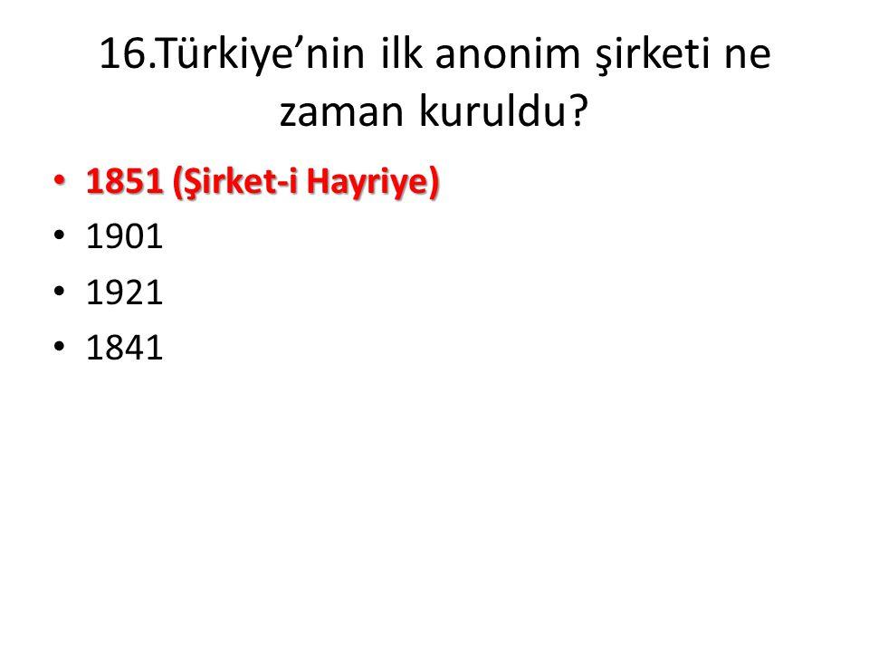 16.Türkiye'nin ilk anonim şirketi ne zaman kuruldu? • 1851 (Şirket-i Hayriye) • 1901 • 1921 • 1841