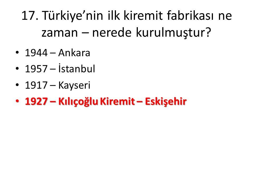 17. Türkiye'nin ilk kiremit fabrikası ne zaman – nerede kurulmuştur? • 1944 – Ankara • 1957 – İstanbul • 1917 – Kayseri • 1927 – Kılıçoğlu Kiremit – E