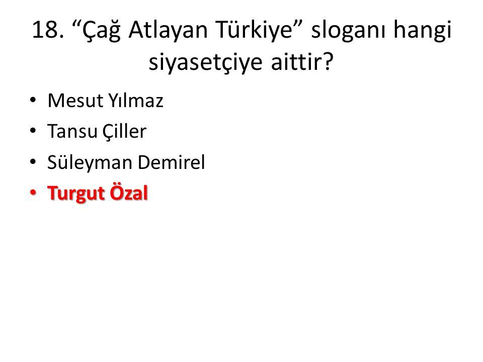"""18. """"Çağ Atlayan Türkiye"""" sloganı hangi siyasetçiye aittir? • Mesut Yılmaz • Tansu Çiller • Süleyman Demirel • Turgut Özal"""