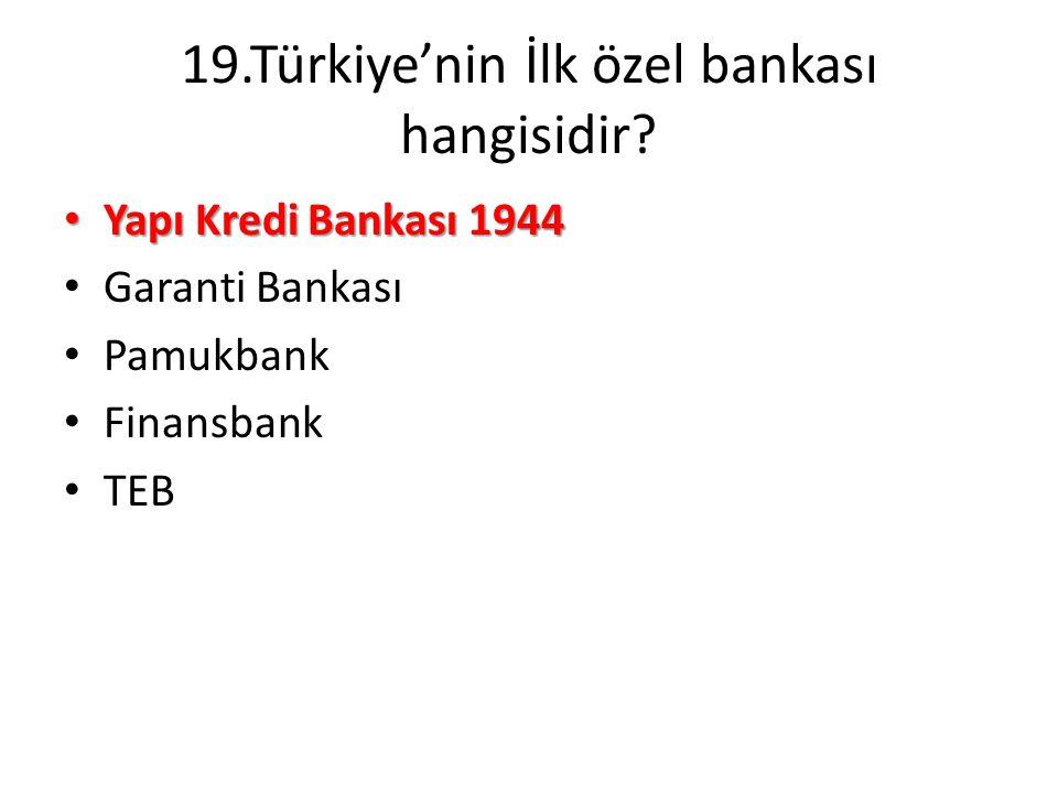 19.Türkiye'nin İlk özel bankası hangisidir? • Yapı Kredi Bankası 1944 • Garanti Bankası • Pamukbank • Finansbank • TEB