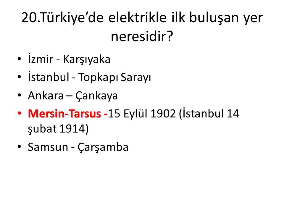20.Türkiye'de elektrikle ilk buluşan yer neresidir? • İzmir - Karşıyaka • İstanbul - Topkapı Sarayı • Ankara – Çankaya • Mersin-Tarsus - • Mersin-Tars
